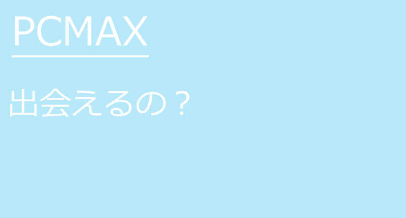 PCMAXでは本当に出会える?